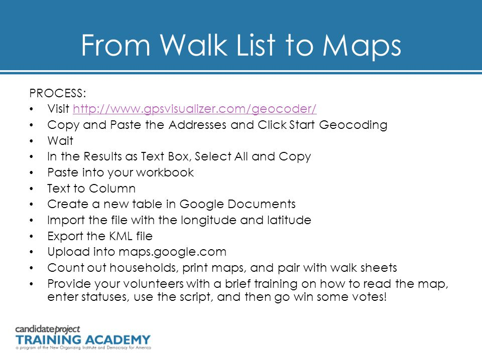 From Walk List to Maps PROCESS: Visit http://www.gpsvisualizer.com/geocoder/http://www.gpsvisualizer.com/geocoder/ Copy and Paste the Addresses and Click Start Geocoding Wait In the Results as Text Box, Select All and Copy Paste into your workbook Text to Column Create a new table in Google Documents Import the file with the longitude and latitude Export the KML file Upload into maps.google.com Count out households, print maps, and pair with walk sheets Provide your volunteers with a brief training on how to read the map, enter statuses, use the script, and then go win some votes!