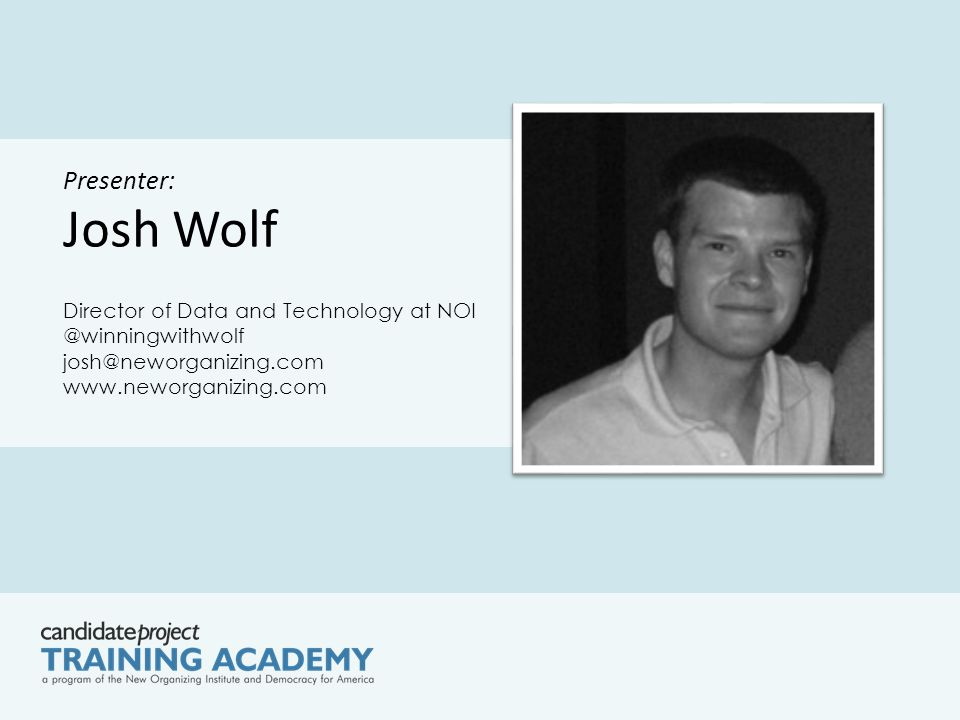Presenter: Josh Wolf Director of Data and Technology at NOI @winningwithwolf josh@neworganizing.com www.neworganizing.com