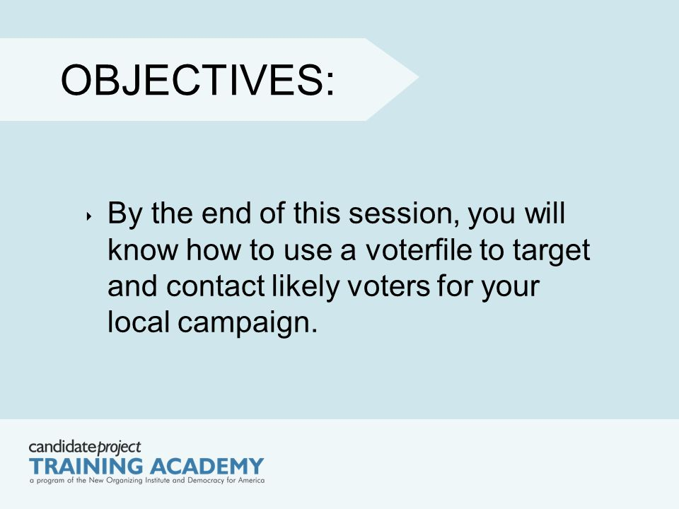 OBJECTIVES: ‣ By the end of this session, you will know how to use a voterfile to target and contact likely voters for your local campaign.