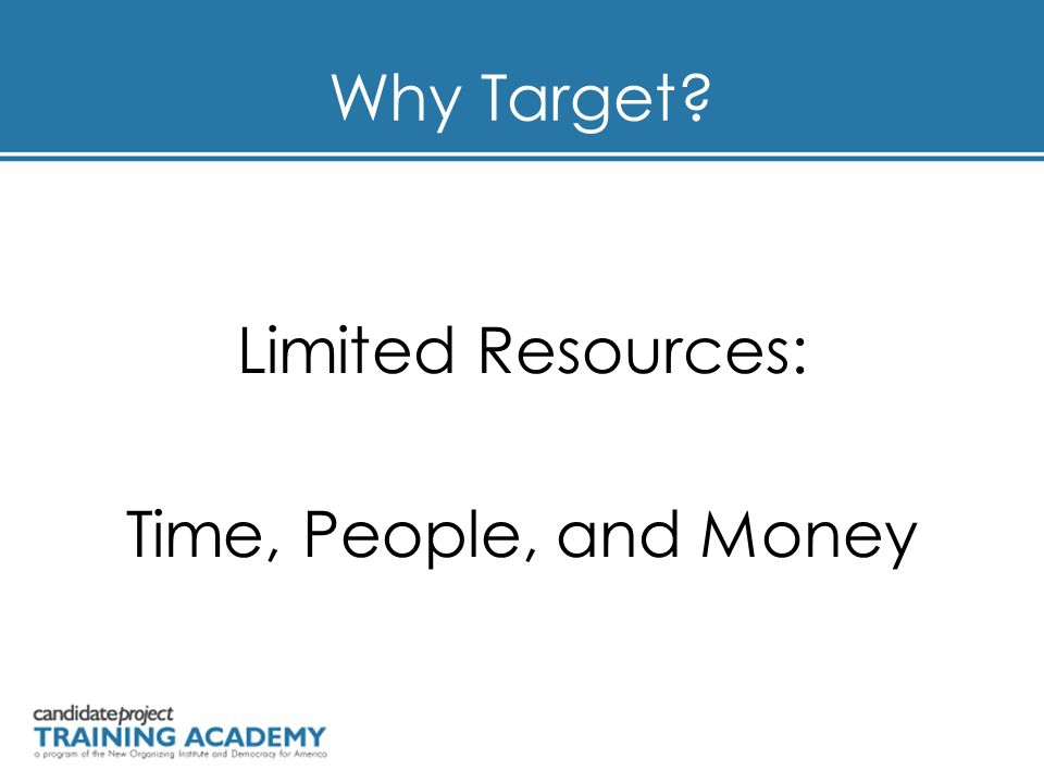 Why Target? Limited Resources: Time, People, and Money