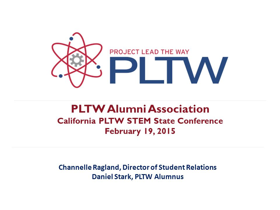 PLTW Alumni Association Purpose: Engage PLTW students beyond high school graduation Eligibility Requirements: Must be a past or current PLTW student Must have completed two or more PLTW high school courses Must complete the online registration application pltw.org/alumni