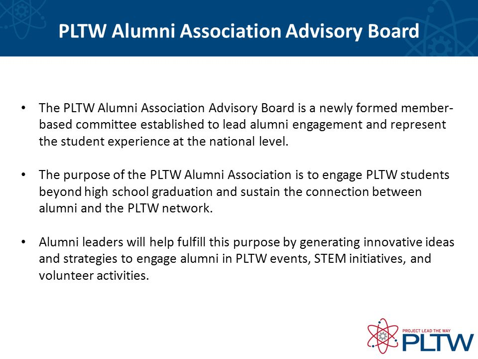 PLTW Alumni Association 2014-15 Advisory Board Members National President: Johnathan Predaina, LakeView Technology Academy, Wisconsin, PLTW Engineering Vice President, Biomedical Science: Caeden Tinklenberg, Sioux Falls Career and Technical Education Academy, South Dakota, PLTW Biomedical Science Vice President, Engineering: Olivia Armstrong, New Trier Township High School, Illinois, PLTW Engineering Visit pltw.org to learn more about the PTLW Alumni Association Board members.