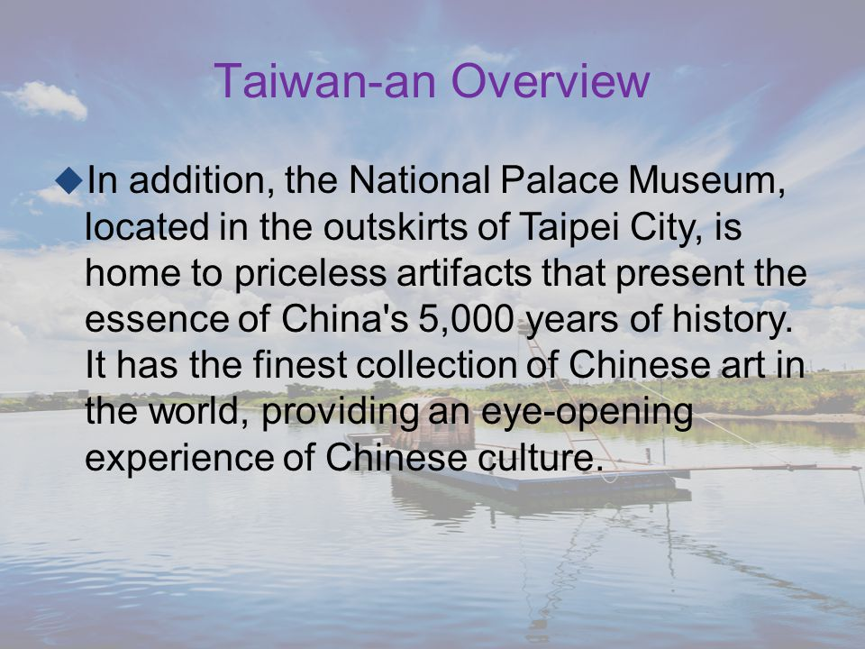  In addition, the National Palace Museum, located in the outskirts of Taipei City, is home to priceless artifacts that present the essence of China s 5,000 years of history.