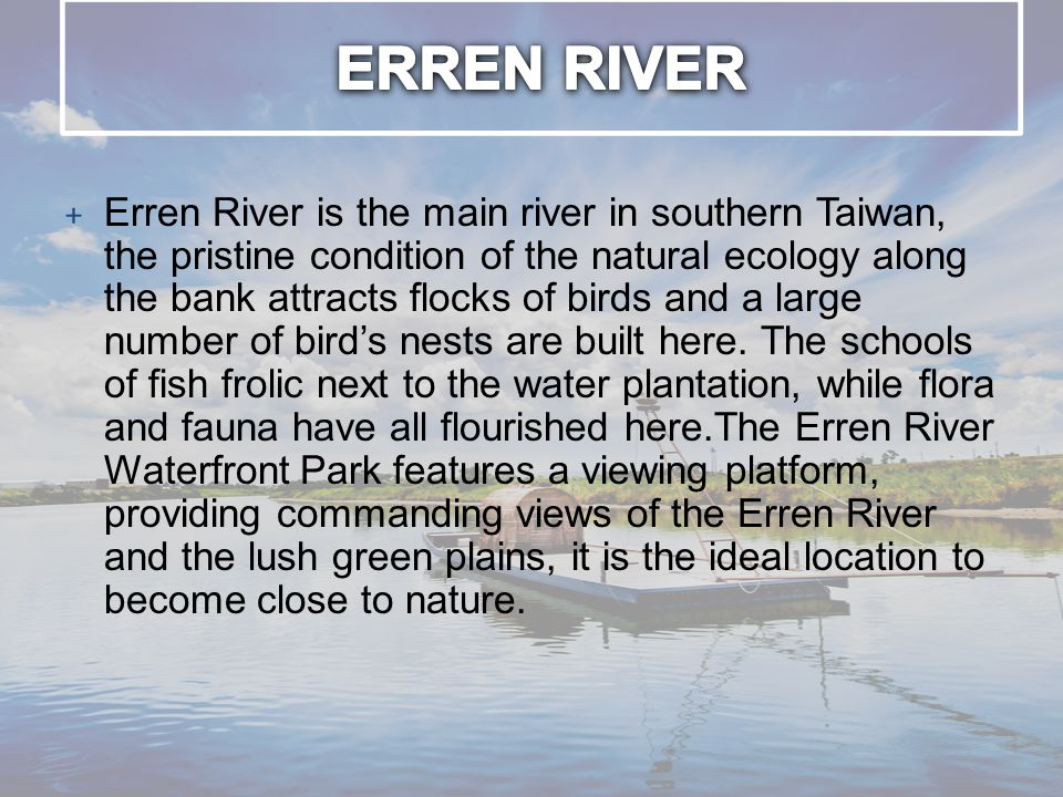+ Erren River is the main river in southern Taiwan, the pristine condition of the natural ecology along the bank attracts flocks of birds and a large number of bird's nests are built here.