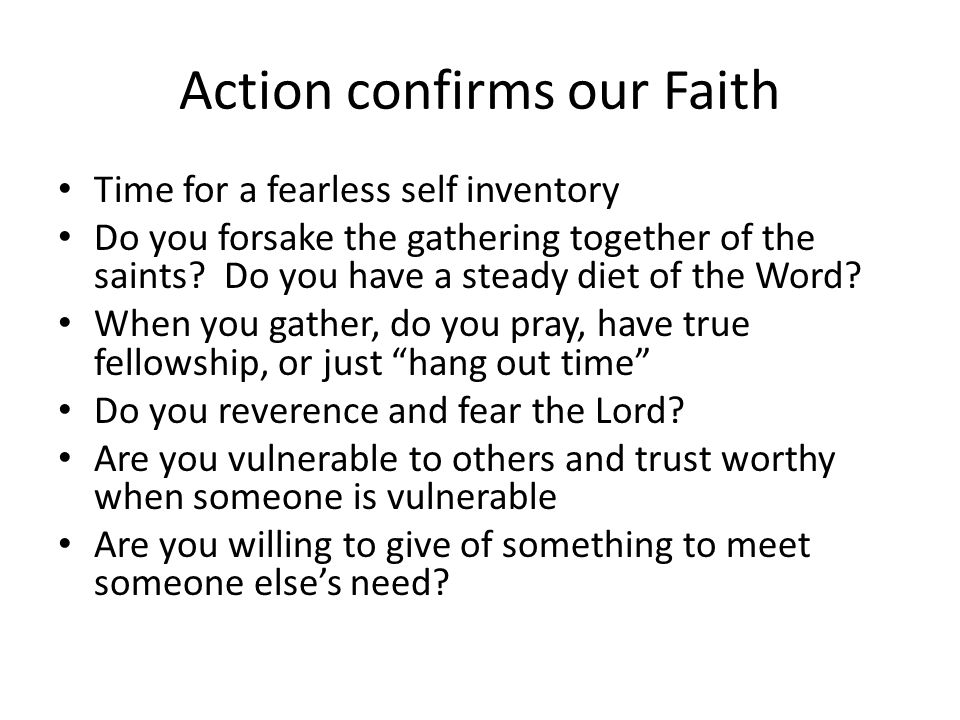Action confirms our Faith Time for a fearless self inventory Do you forsake the gathering together of the saints.