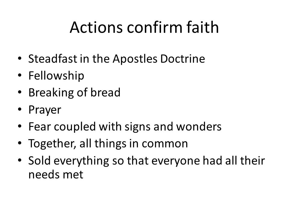 Actions confirm faith Steadfast in the Apostles Doctrine Fellowship Breaking of bread Prayer Fear coupled with signs and wonders Together, all things in common Sold everything so that everyone had all their needs met