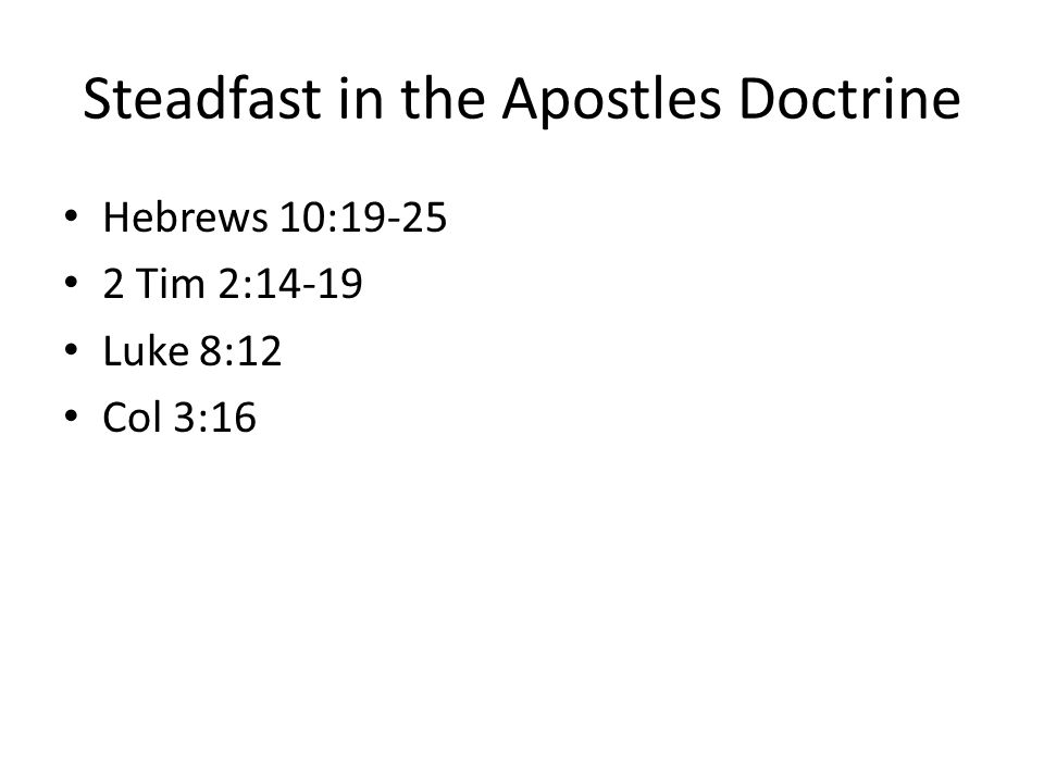 Steadfast in the Apostles Doctrine Hebrews 10:19-25 2 Tim 2:14-19 Luke 8:12 Col 3:16