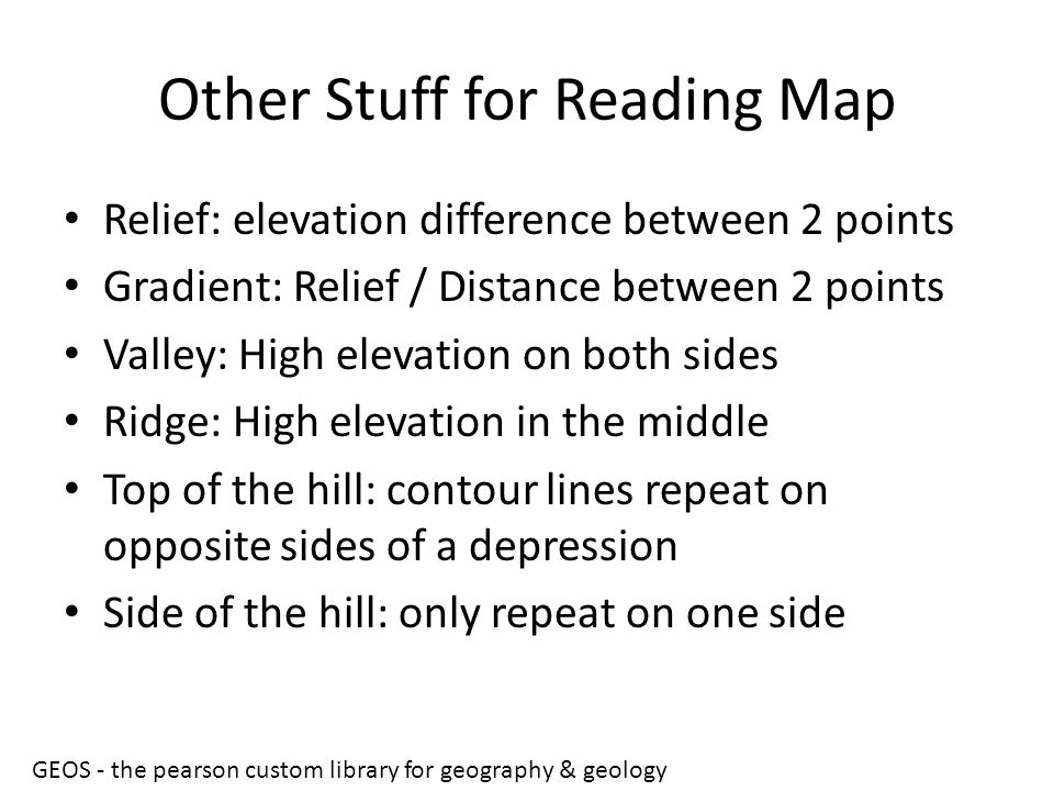 Other Stuff for Reading Map Relief: elevation difference between 2 points Gradient: Relief / Distance between 2 points Valley: High elevation on both