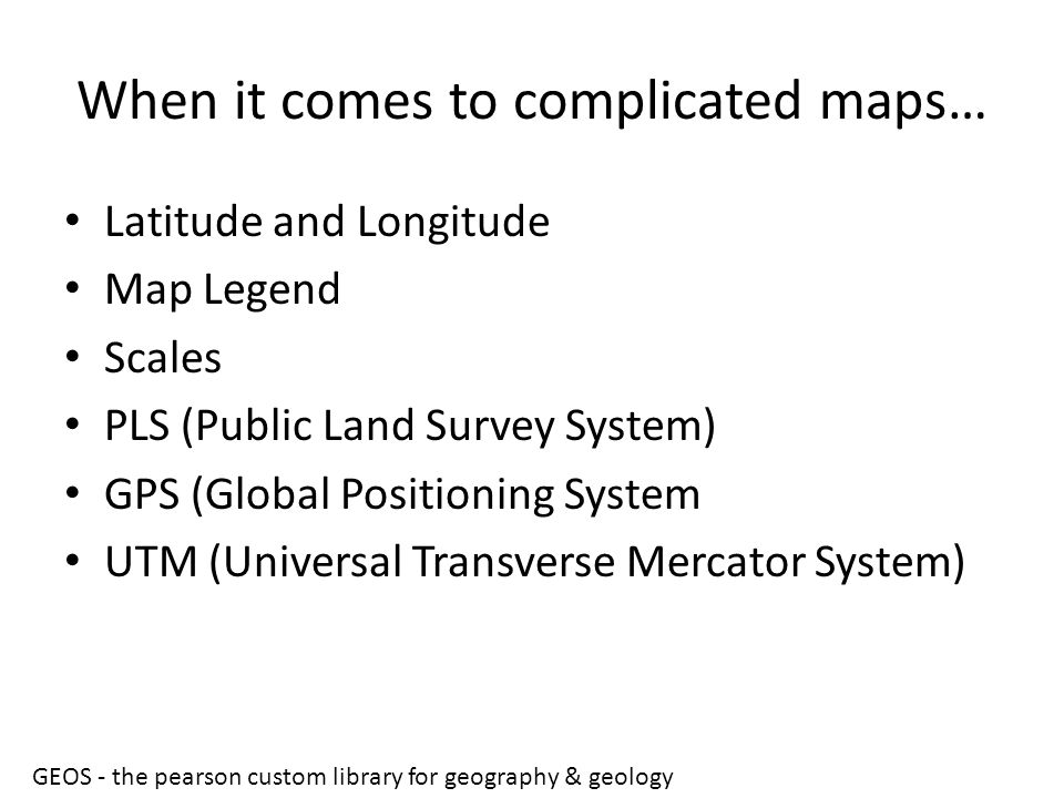 When it comes to complicated maps… Latitude and Longitude Map Legend Scales PLS (Public Land Survey System) GPS (Global Positioning System UTM (Univer