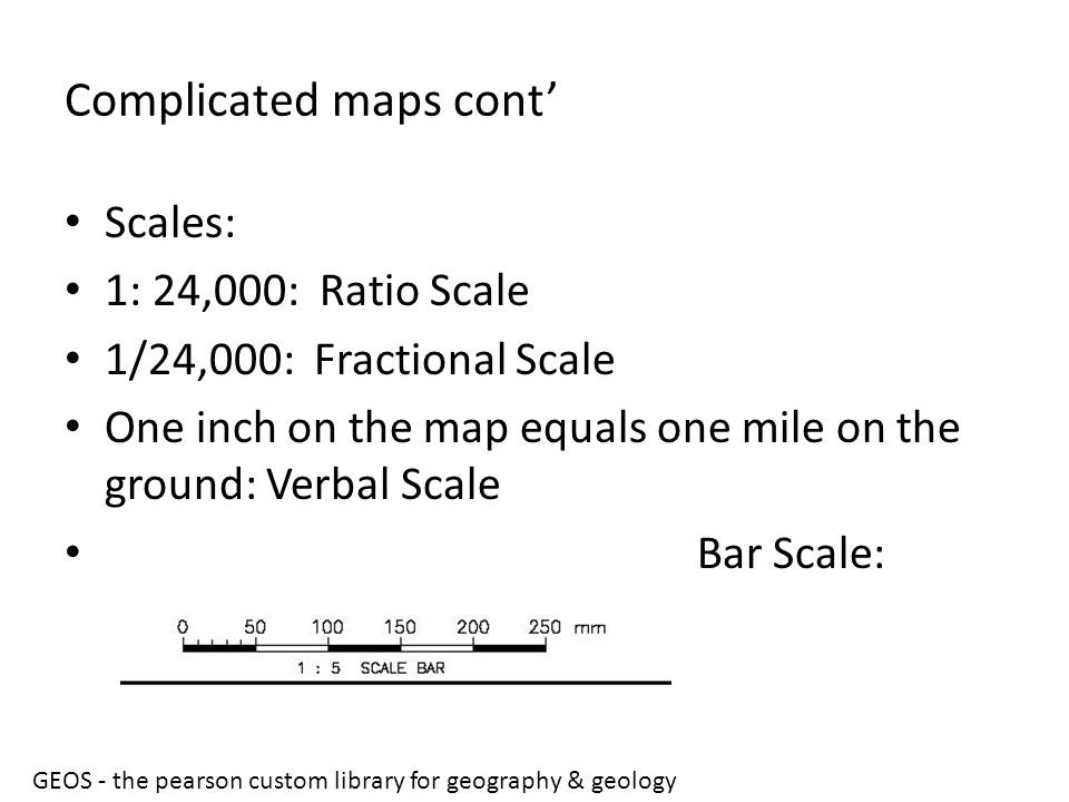 Complicated maps cont' Scales: 1: 24,000: Ratio Scale 1/24,000: Fractional Scale One inch on the map equals one mile on the ground: Verbal Scale Bar S