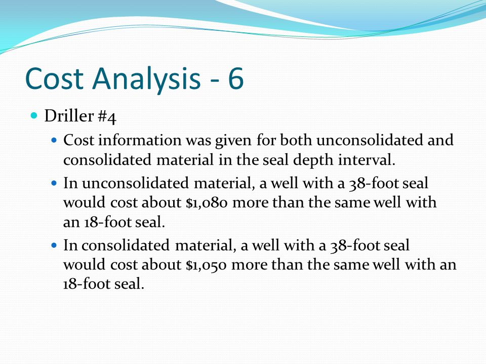 Cost Analysis - 6 Driller #4 Cost information was given for both unconsolidated and consolidated material in the seal depth interval. In unconsolidate