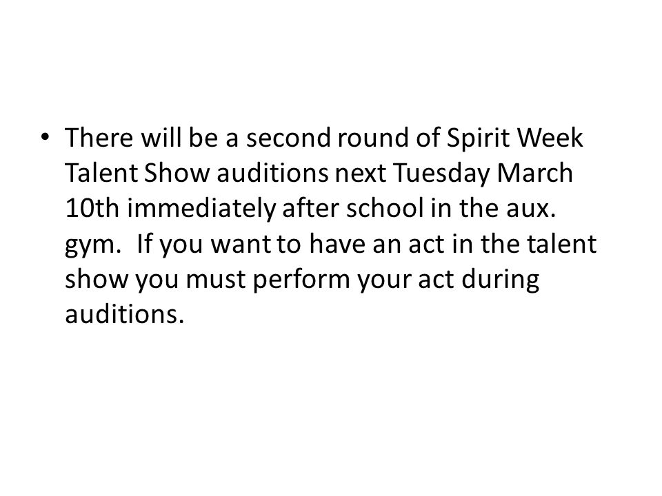 There will be a second round of Spirit Week Talent Show auditions next Tuesday March 10th immediately after school in the aux.