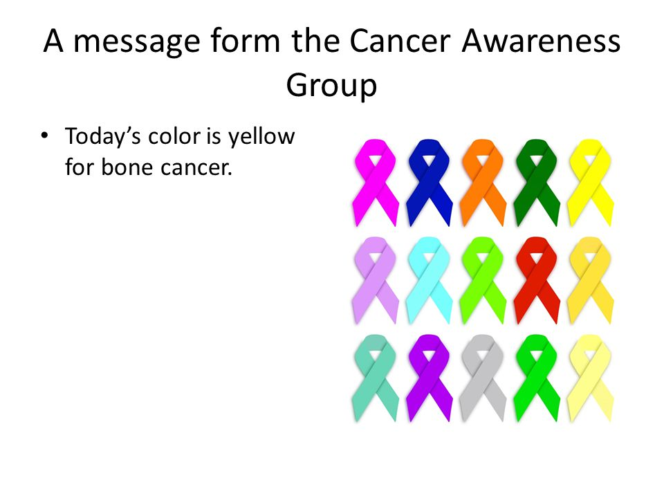 A message form the Cancer Awareness Group Today's color is yellow for bone cancer.