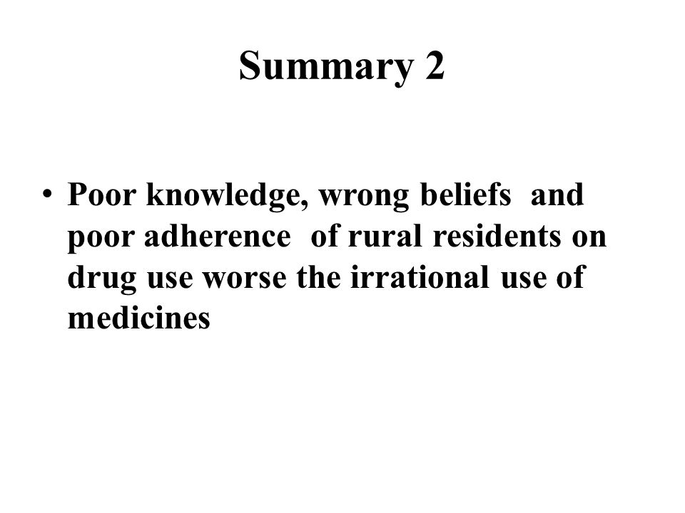 Summary 2 Poor knowledge, wrong beliefs and poor adherence of rural residents on drug use worse the irrational use of medicines