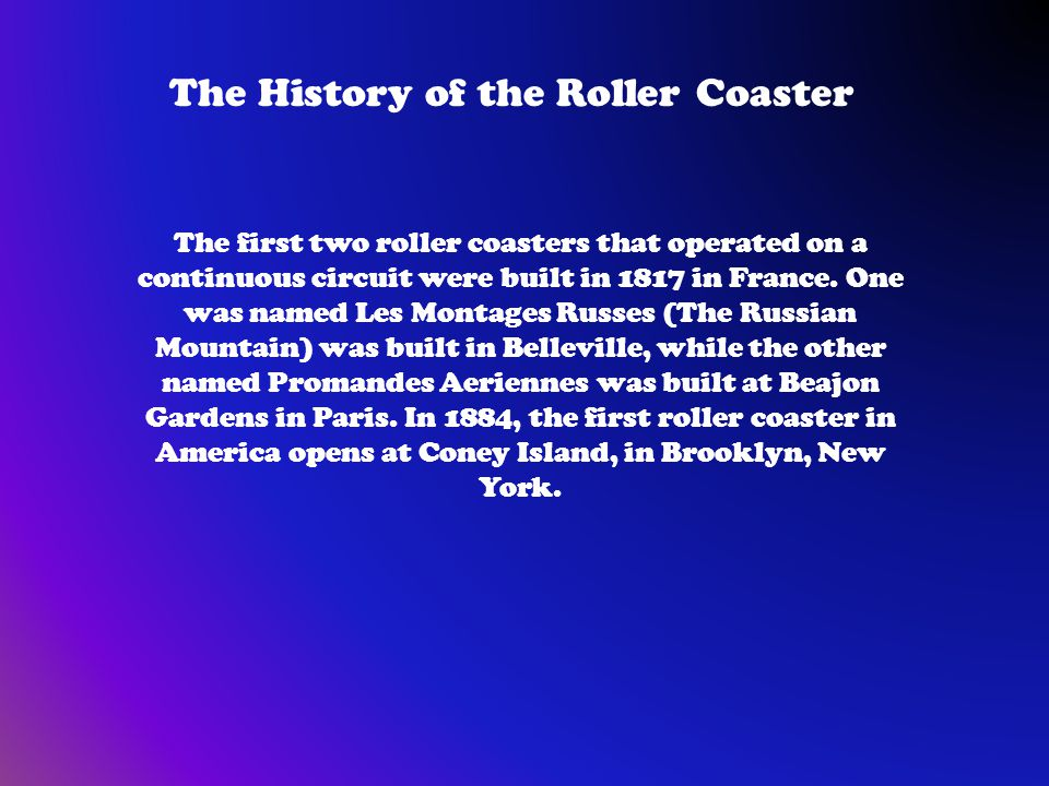 The History of the Roller Coaster The first two roller coasters that operated on a continuous circuit were built in 1817 in France.