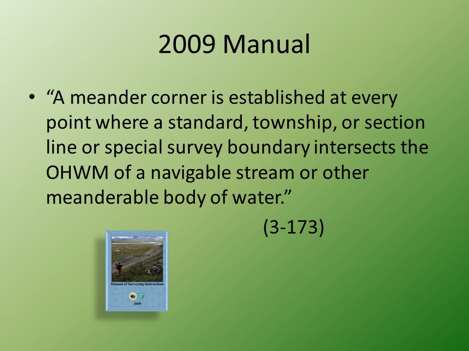 "2009 Manual ""A meander corner is established at every point where a standard, township, or section line or special survey boundary intersects the OHWM"