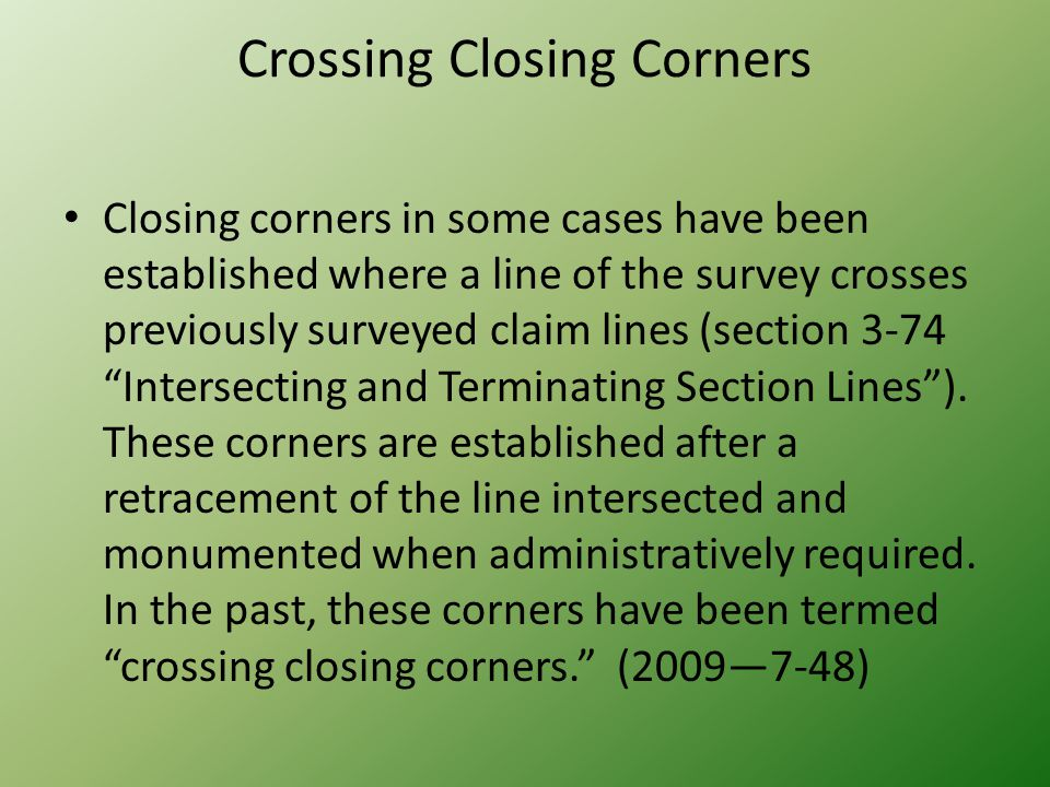 Crossing Closing Corners Closing corners in some cases have been established where a line of the survey crosses previously surveyed claim lines (secti