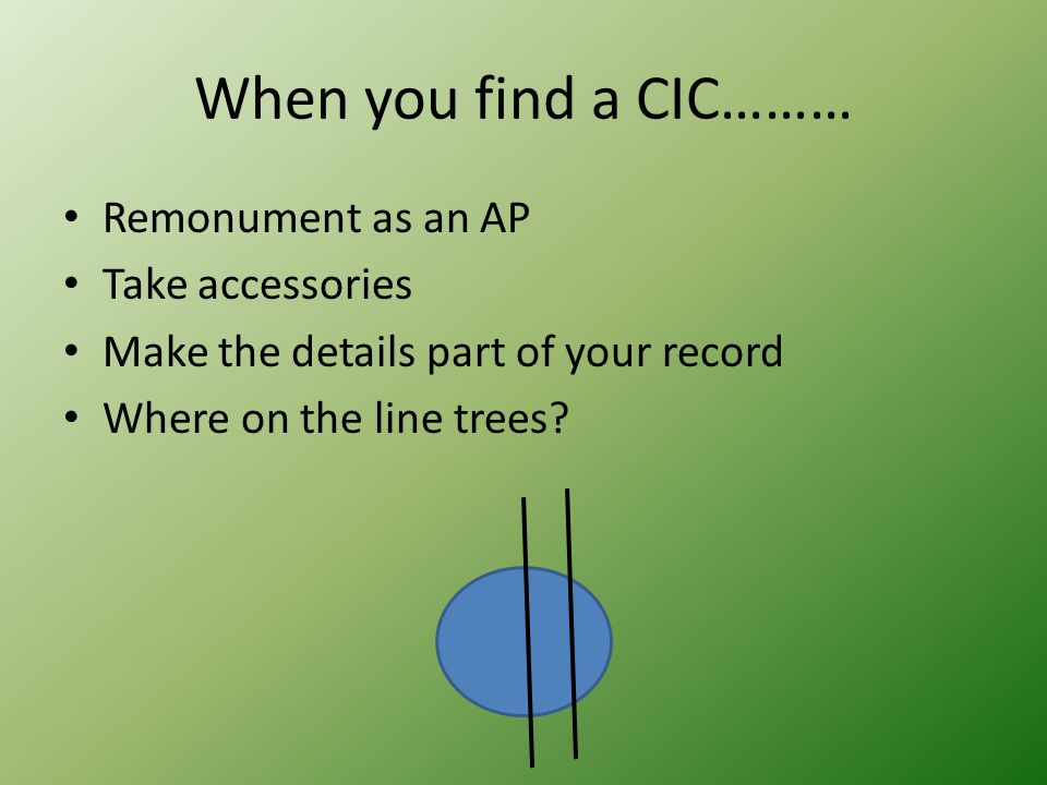 When you find a CIC……… Remonument as an AP Take accessories Make the details part of your record Where on the line trees?