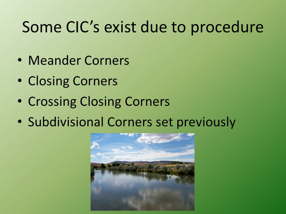 Some CIC's exist due to procedure Meander Corners Closing Corners Crossing Closing Corners Subdivisional Corners set previously