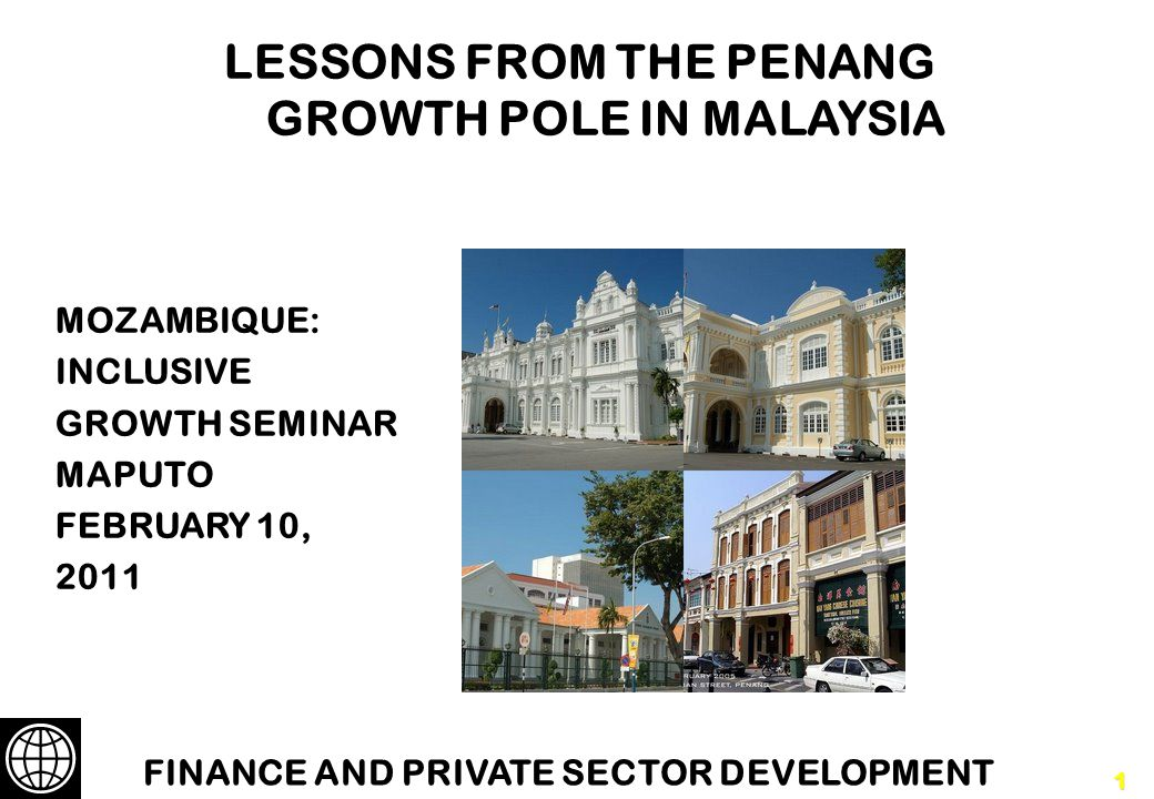 1 LESSONS FROM THE PENANG GROWTH POLE IN MALAYSIA MOZAMBIQUE: INCLUSIVE GROWTH SEMINAR MAPUTO FEBRUARY 10, 2011 FINANCE AND PRIVATE SECTOR DEVELOPMENT