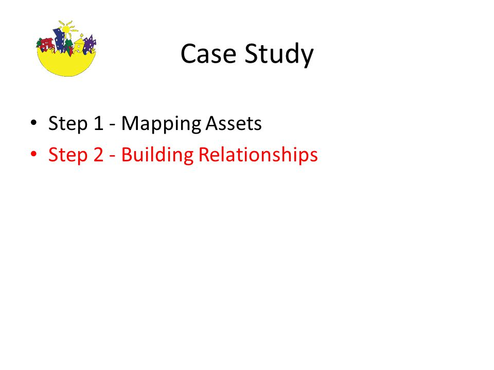 Case Study Step 1 - Mapping Assets Step 2 - Building Relationships