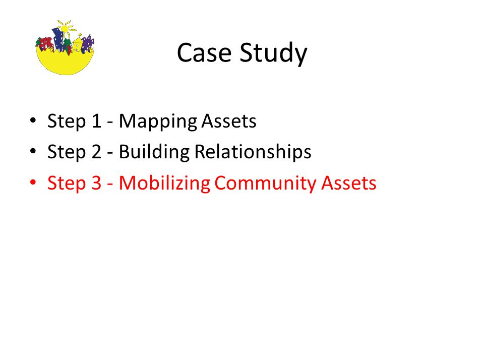 Case Study Step 1 - Mapping Assets Step 2 - Building Relationships Step 3 - Mobilizing Community Assets