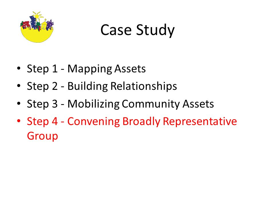 Case Study Step 1 - Mapping Assets Step 2 - Building Relationships Step 3 - Mobilizing Community Assets Step 4 - Convening Broadly Representative Group