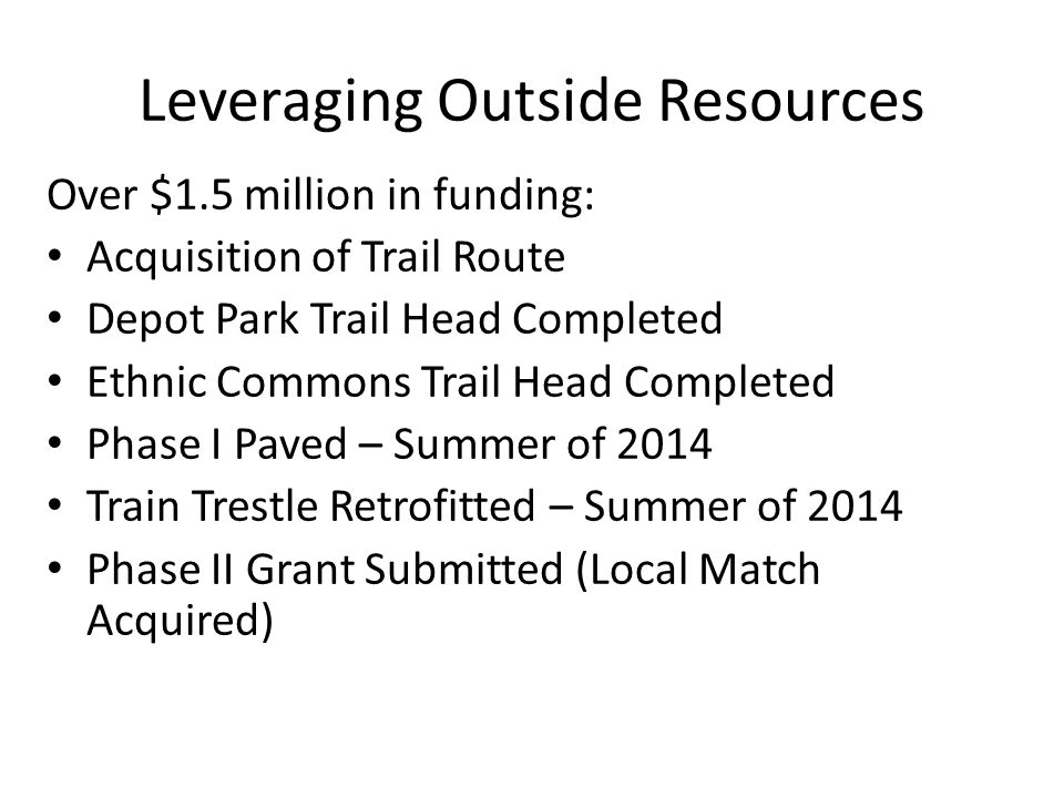 Over $1.5 million in funding: Acquisition of Trail Route Depot Park Trail Head Completed Ethnic Commons Trail Head Completed Phase I Paved – Summer of 2014 Train Trestle Retrofitted – Summer of 2014 Phase II Grant Submitted (Local Match Acquired) Leveraging Outside Resources