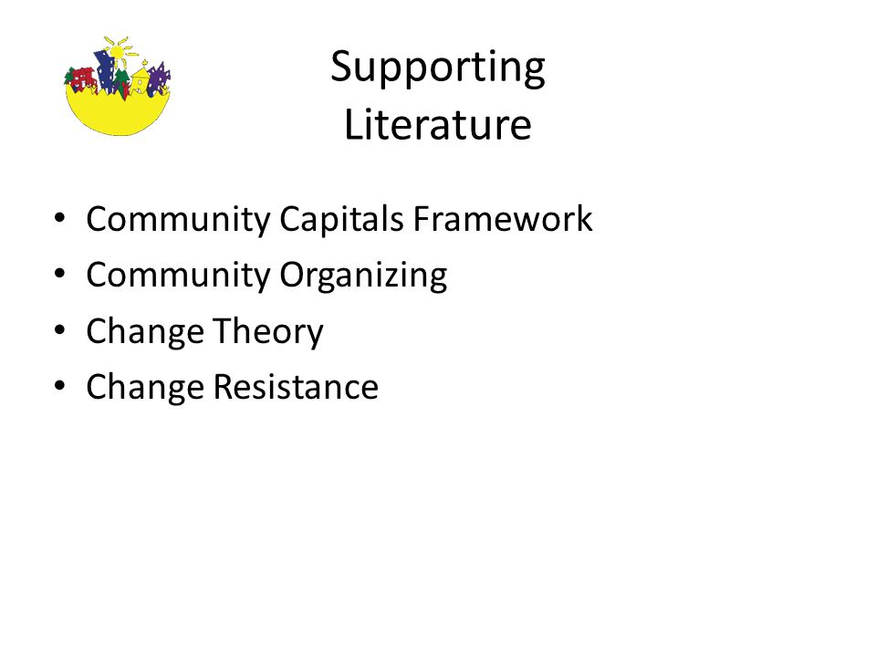 Supporting Literature Community Capitals Framework Community Organizing Change Theory Change Resistance