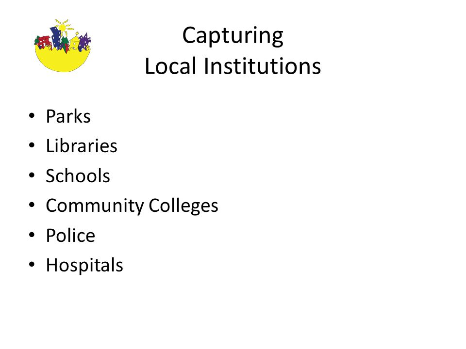Capturing Local Institutions Parks Libraries Schools Community Colleges Police Hospitals