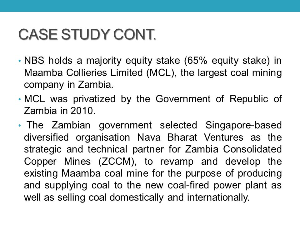 CASE STUDY CONT. NBS holds a majority equity stake (65% equity stake) in Maamba Collieries Limited (MCL), the largest coal mining company in Zambia. M