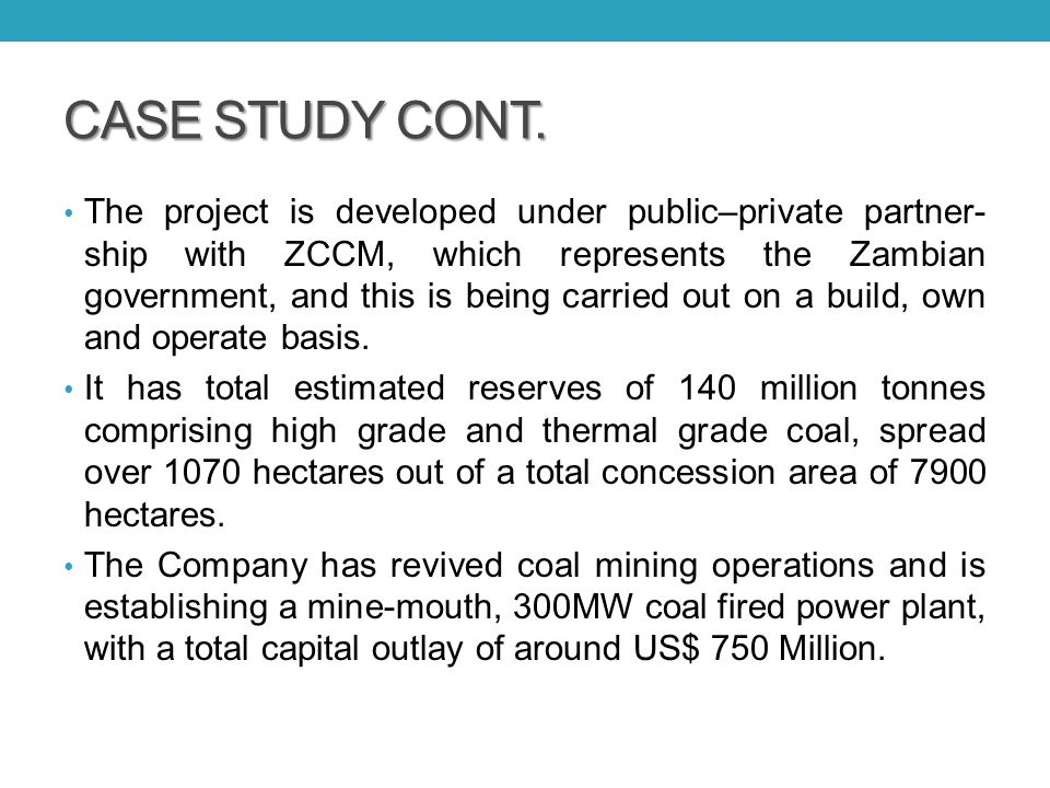 CASE STUDY CONT. The project is developed under public–private partner- ship with ZCCM, which represents the Zambian government, and this is being car