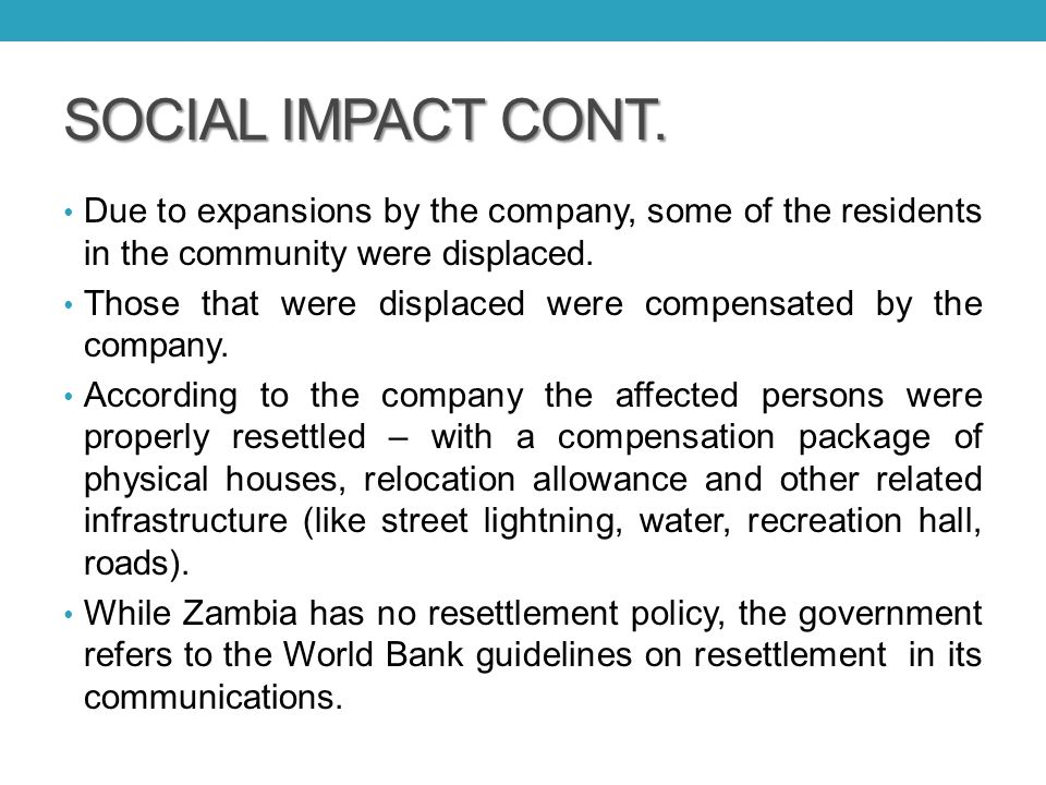 SOCIAL IMPACT CONT. Due to expansions by the company, some of the residents in the community were displaced. Those that were displaced were compensate