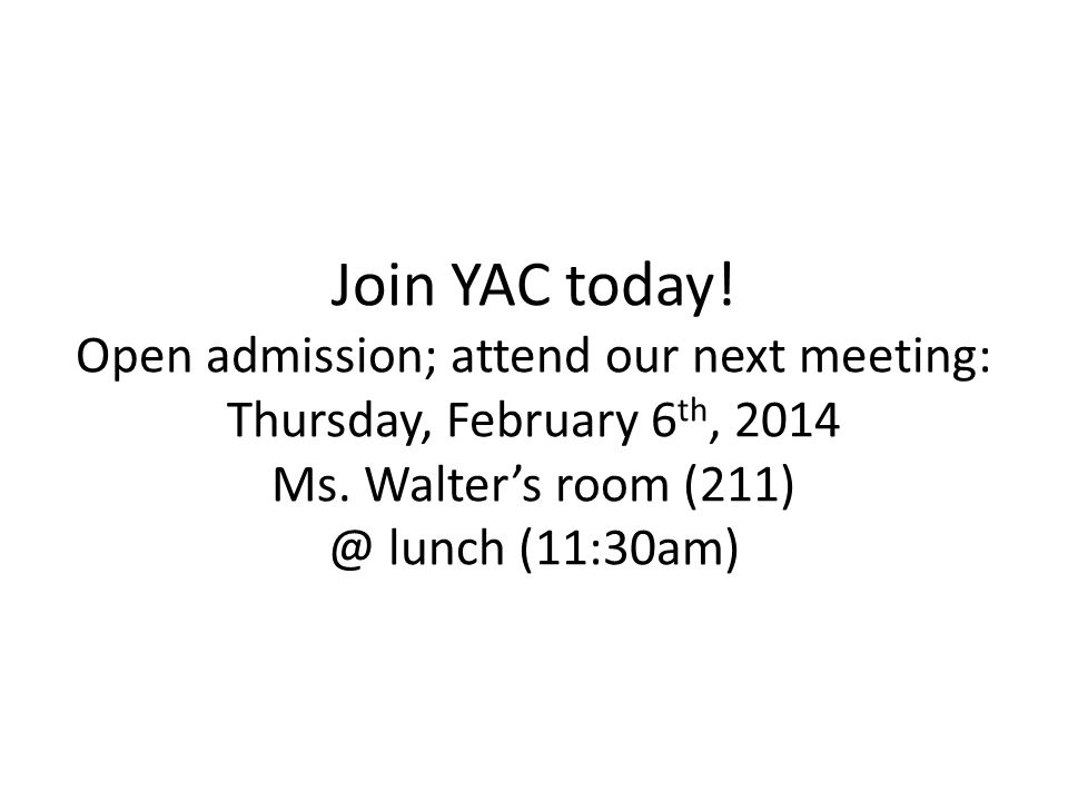 Join YAC today! Open admission; attend our next meeting: Thursday, February 6 th, 2014 Ms. Walter's room (211) @ lunch (11:30am)