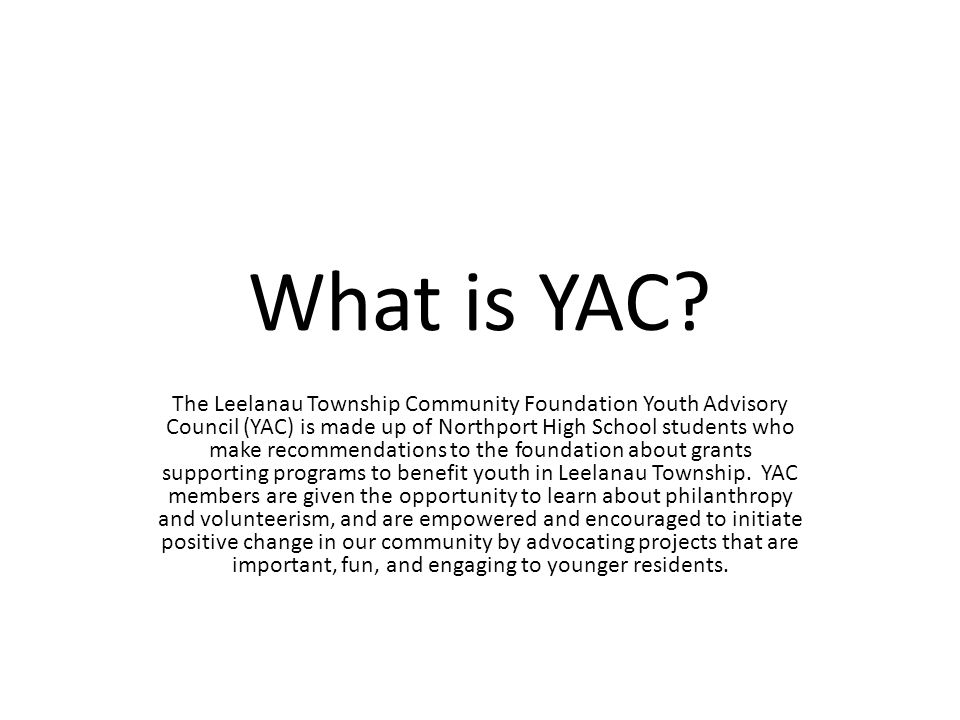 What is YAC? The Leelanau Township Community Foundation Youth Advisory Council (YAC) is made up of Northport High School students who make recommendat