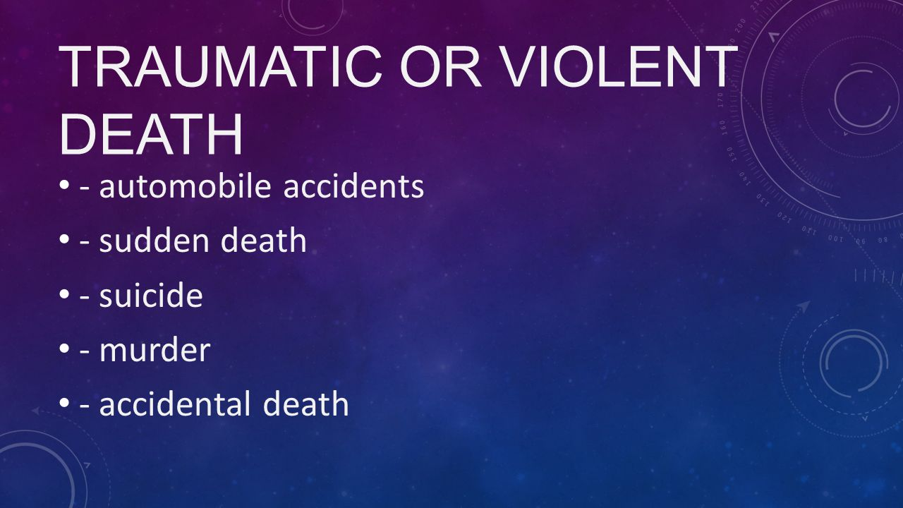 TRAUMATIC OR VIOLENT DEATH - automobile accidents - sudden death - suicide - murder - accidental death