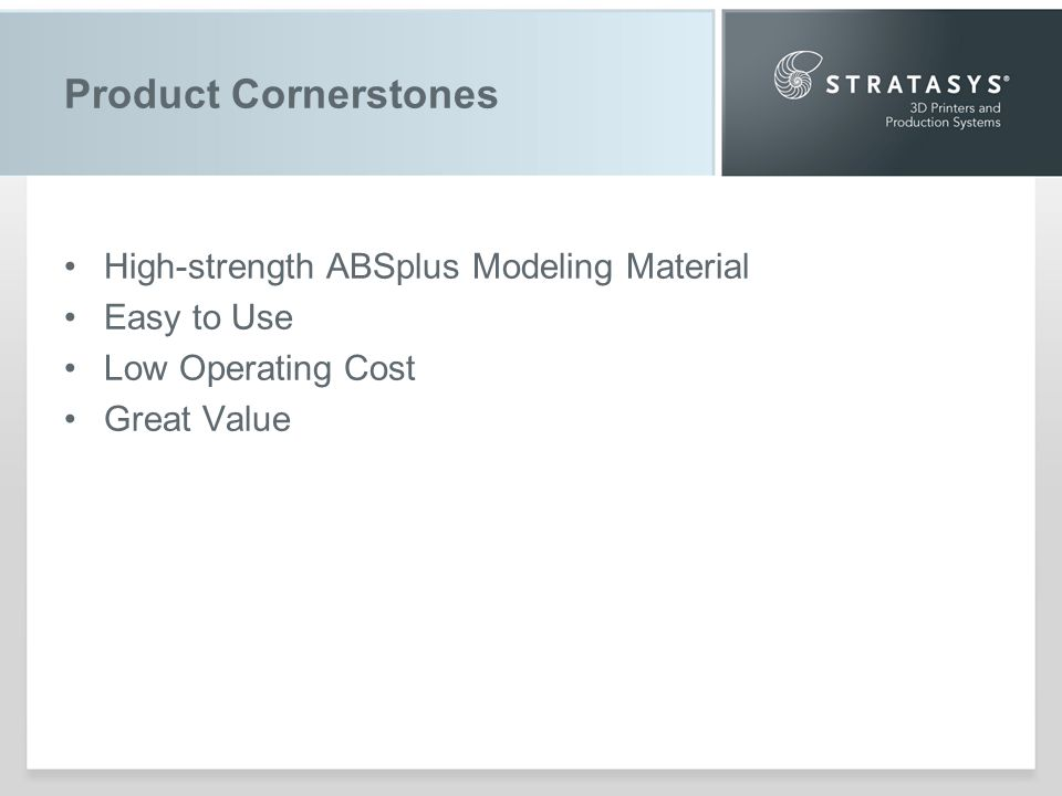 Product Cornerstones High-strength ABSplus Modeling Material Easy to Use Low Operating Cost Great Value