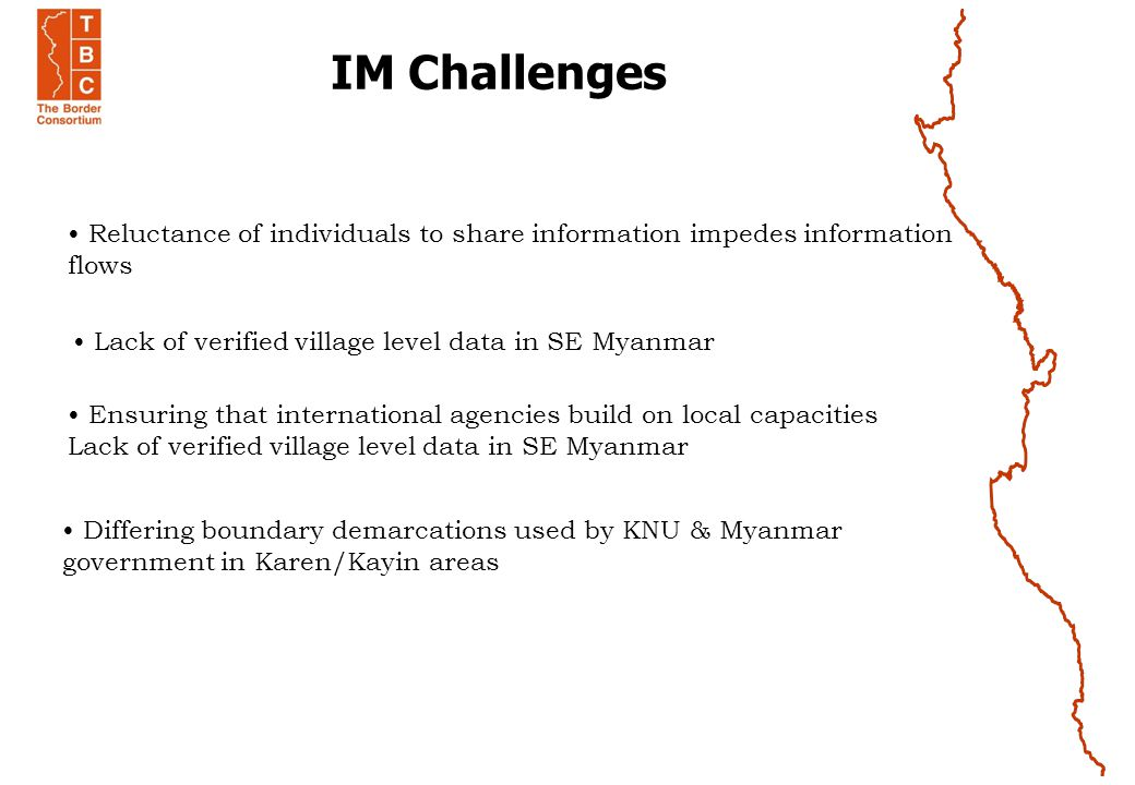 IM Challenges Reluctance of individuals to share information impedes information flows Lack of verified village level data in SE Myanmar Ensuring that