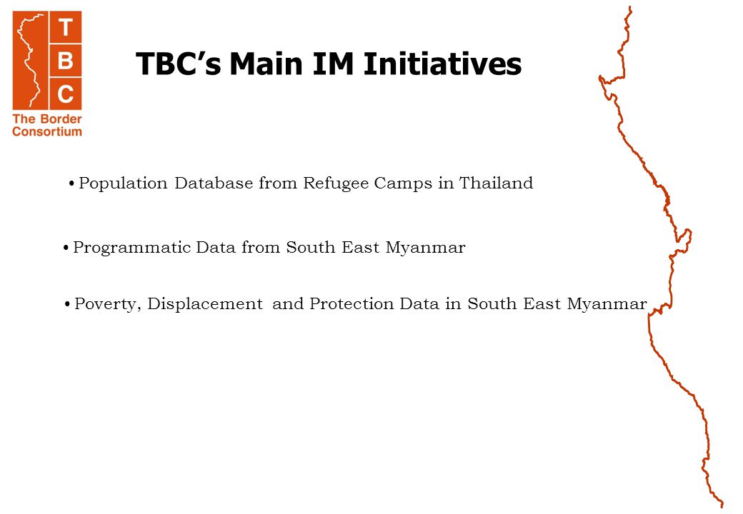 TBC's Main IM Initiatives Population Database from Refugee Camps in Thailand Poverty, Displacement and Protection Data in South East Myanmar Programmatic Data from South East Myanmar