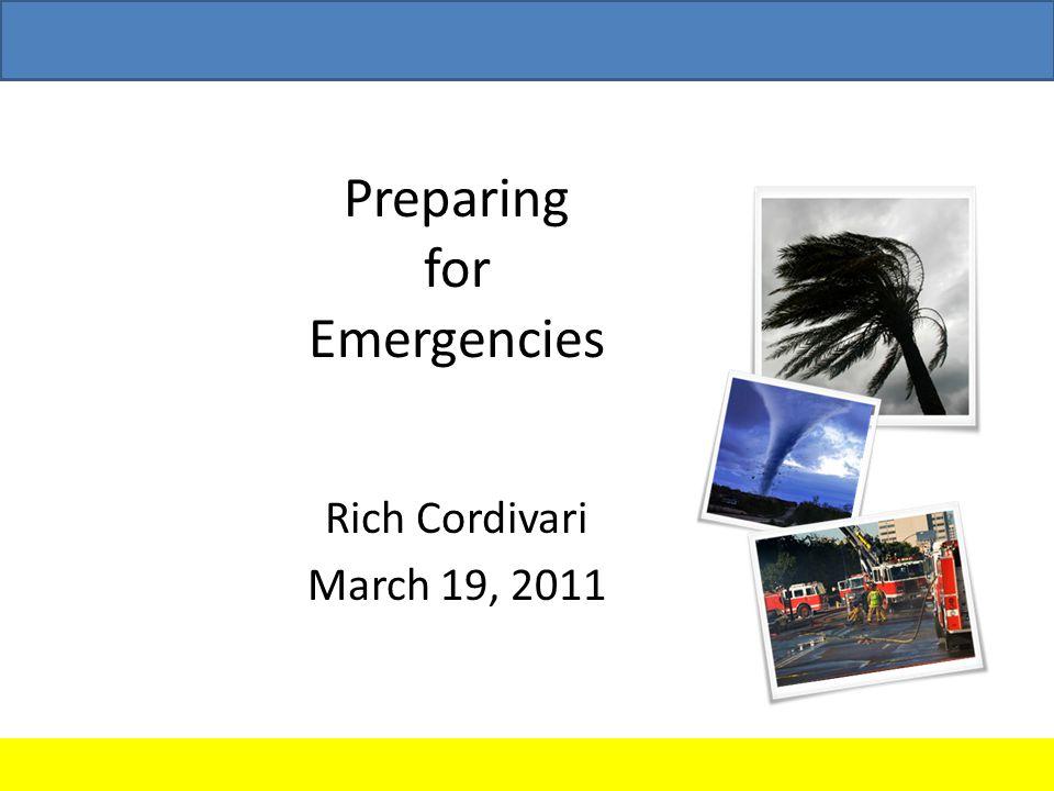 Preparing for Emergencies Rich Cordivari March 19, 2011
