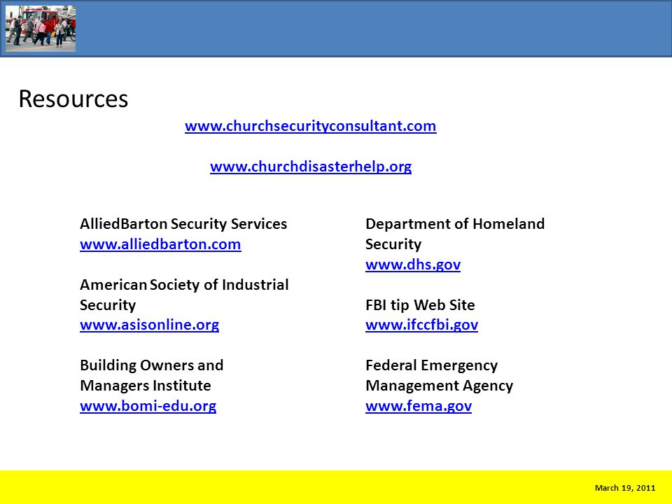 Resources March 19, 2011 AlliedBarton Security Services www.alliedbarton.com American Society of Industrial Security www.asisonline.org Building Owners and Managers Institute www.bomi-edu.org Department of Homeland Security www.dhs.gov FBI tip Web Site www.ifccfbi.gov Federal Emergency Management Agency www.fema.gov www.churchsecurityconsultant.com www.churchdisasterhelp.org