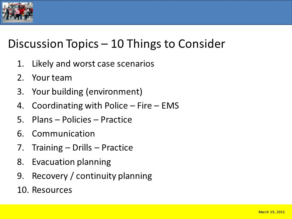Discussion Topics – 10 Things to Consider 1.Likely and worst case scenarios 2.Your team 3.Your building (environment) 4.Coordinating with Police – Fire – EMS 5.Plans – Policies – Practice 6.Communication 7.Training – Drills – Practice 8.Evacuation planning 9.Recovery / continuity planning 10.Resources March 19, 2011