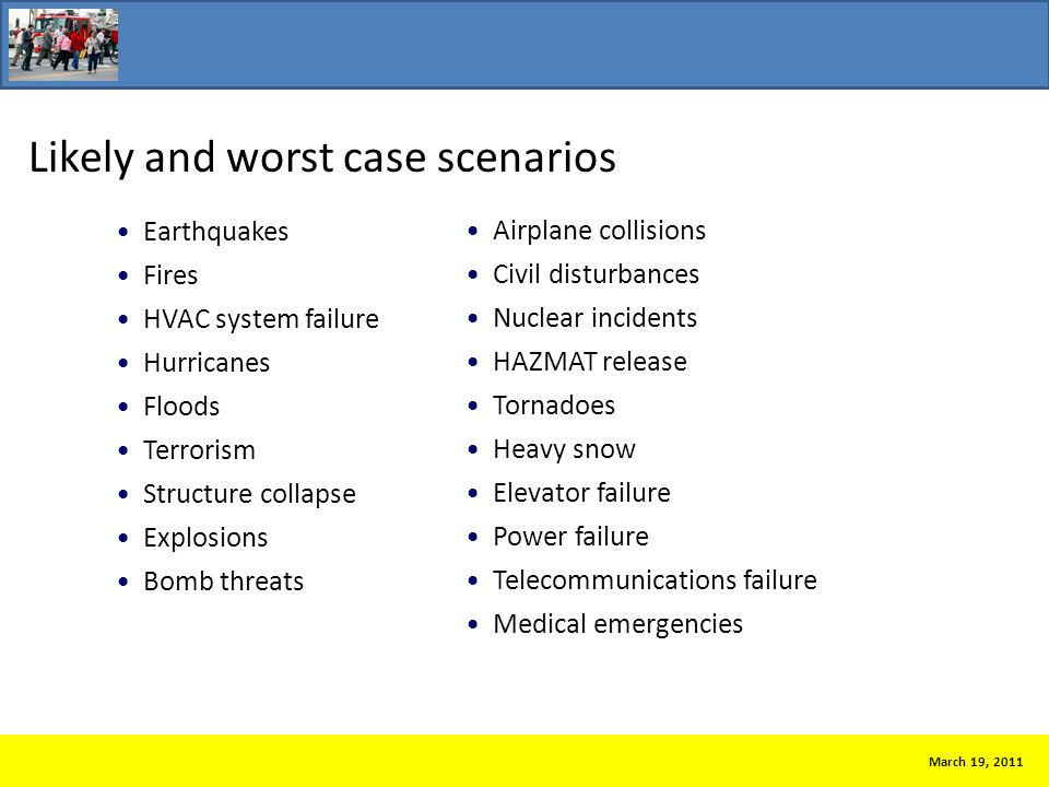 Likely and worst case scenarios March 19, 2011 Earthquakes Fires HVAC system failure Hurricanes Floods Terrorism Structure collapse Explosions Bomb threats Airplane collisions Civil disturbances Nuclear incidents HAZMAT release Tornadoes Heavy snow Elevator failure Power failure Telecommunications failure Medical emergencies