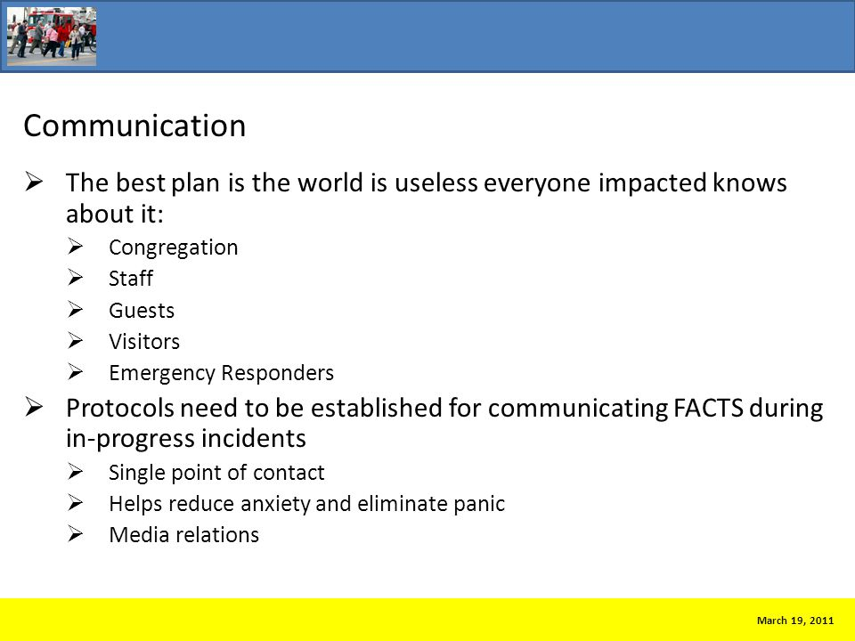Communication  The best plan is the world is useless everyone impacted knows about it:  Congregation  Staff  Guests  Visitors  Emergency Responders  Protocols need to be established for communicating FACTS during in-progress incidents  Single point of contact  Helps reduce anxiety and eliminate panic  Media relations March 19, 2011