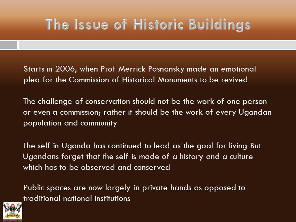 Starts in 2006, when Prof Merrick Posnansky made an emotional plea for the Commission of Historical Monuments to be revived The challenge of conservation should not be the work of one person or even a commission; rather it should be the work of every Ugandan population and community The self in Uganda has continued to lead as the goal for living But Ugandans forget that the self is made of a history and a culture which has to be observed and conserved Public spaces are now largely in private hands as opposed to traditional national institutions