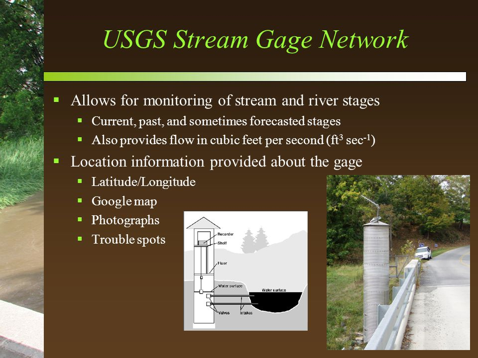 USGS Stream Gage Network  Allows for monitoring of stream and river stages  Current, past, and sometimes forecasted stages  Also provides flow in cubic feet per second (ft 3 sec -1 )  Location information provided about the gage  Latitude/Longitude  Google map  Photographs  Trouble spots