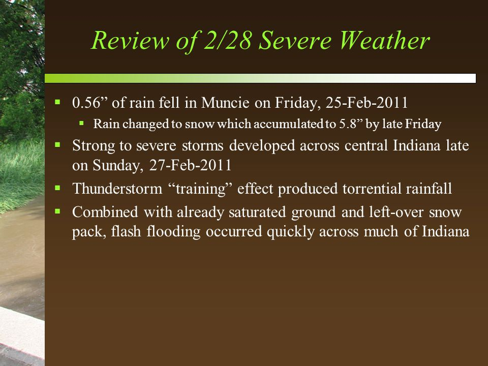 Review of 2/28 Severe Weather  0.56 of rain fell in Muncie on Friday, 25-Feb-2011  Rain changed to snow which accumulated to 5.8 by late Friday  Strong to severe storms developed across central Indiana late on Sunday, 27-Feb-2011  Thunderstorm training effect produced torrential rainfall  Combined with already saturated ground and left-over snow pack, flash flooding occurred quickly across much of Indiana