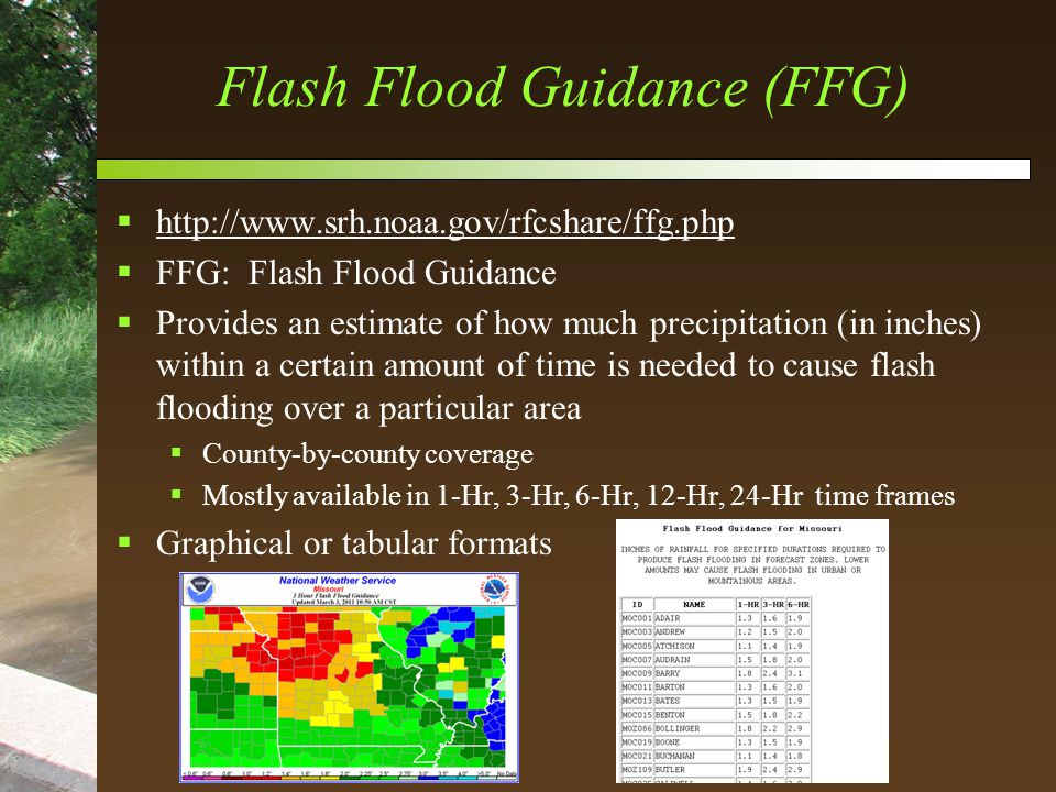 Flash Flood Guidance (FFG)  http://www.srh.noaa.gov/rfcshare/ffg.php http://www.srh.noaa.gov/rfcshare/ffg.php  FFG: Flash Flood Guidance  Provides an estimate of how much precipitation (in inches) within a certain amount of time is needed to cause flash flooding over a particular area  County-by-county coverage  Mostly available in 1-Hr, 3-Hr, 6-Hr, 12-Hr, 24-Hr time frames  Graphical or tabular formats
