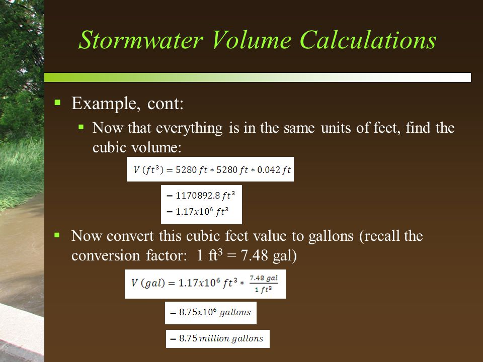 Stormwater Volume Calculations  Example, cont:  Now that everything is in the same units of feet, find the cubic volume:  Now convert this cubic feet value to gallons (recall the conversion factor: 1 ft 3 = 7.48 gal)