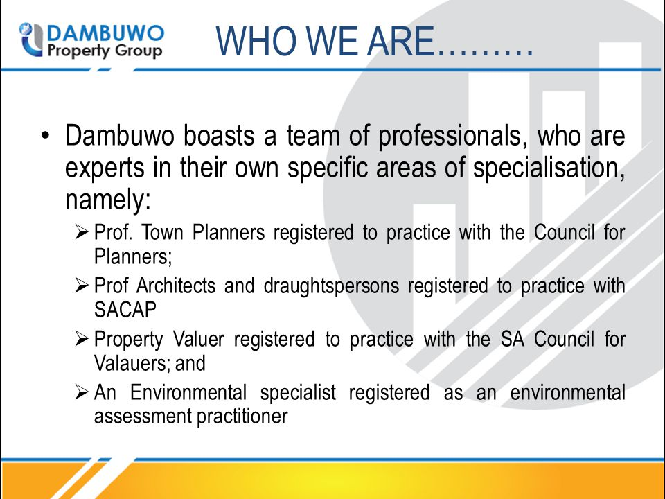 WHO WE ARE……… Dambuwo boasts a team of professionals, who are experts in their own specific areas of specialisation, namely:  Prof. Town Planners reg